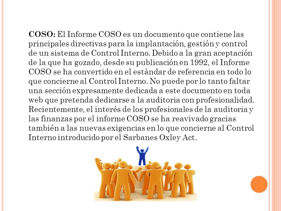 COSO: El Informe COSO es un documento que contiene las principales directivas para la implantación, gestión y control de un sistema de Control Interno