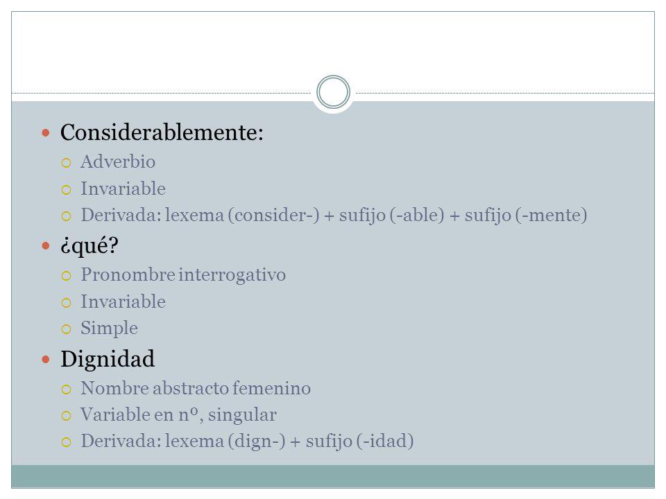 Considerablemente: Adverbio Invariable Derivada: lexema (consider-) + sufijo (-able) + sufijo (-mente) ¿qué? Pronombre interrogativo Invariable Simple