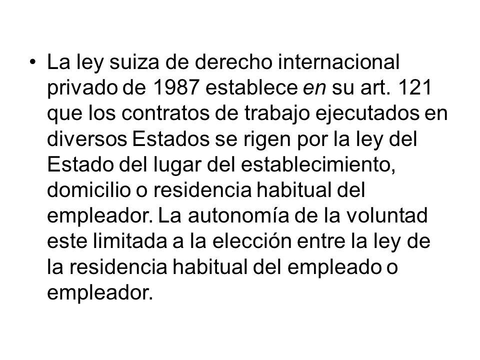 La ley suiza de derecho internacional privado de 1987 establece en su art. 121 que los contratos de trabajo ejecutados en diversos Estados se rigen po