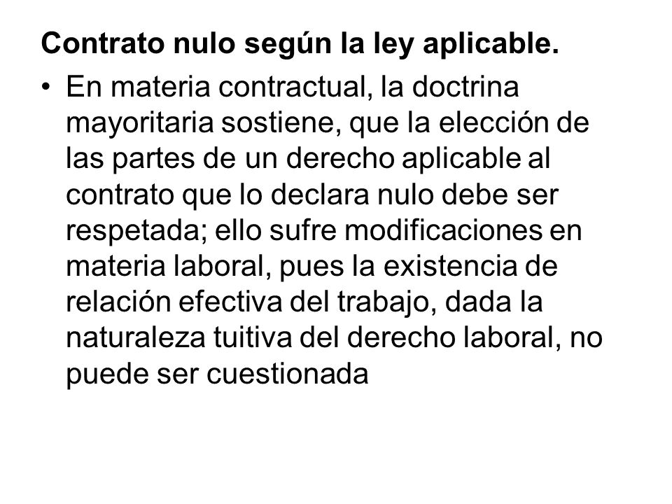 Contrato nulo según la ley aplicable. En materia contractual, la doctrina mayoritaria sostiene, que la elección de las partes de un derecho aplicable