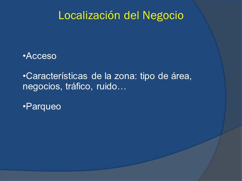 Localización del Negocio Acceso Características de la zona: tipo de área, negocios, tráfico, ruido… Parqueo