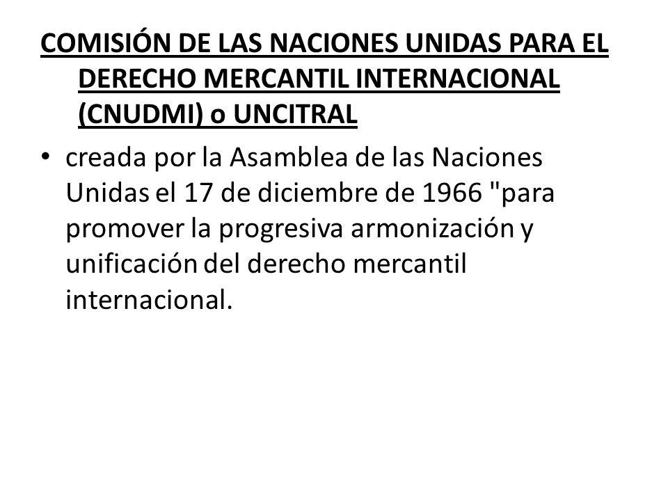 COMISIÓN DE LAS NACIONES UNIDAS PARA EL DERECHO MERCANTIL INTERNACIONAL (CNUDMI) o UNCITRAL creada por la Asamblea de las Naciones Unidas el 17 de dic