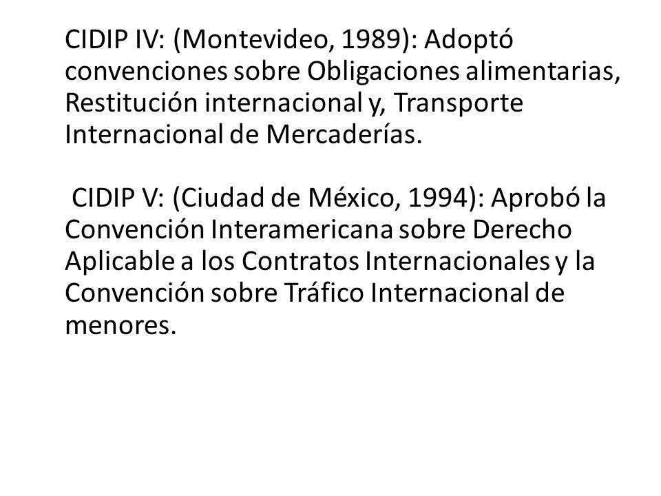 CIDIP IV: (Montevideo, 1989): Adoptó convenciones sobre Obligaciones alimentarias, Restitución internacional y, Transporte Internacional de Mercadería