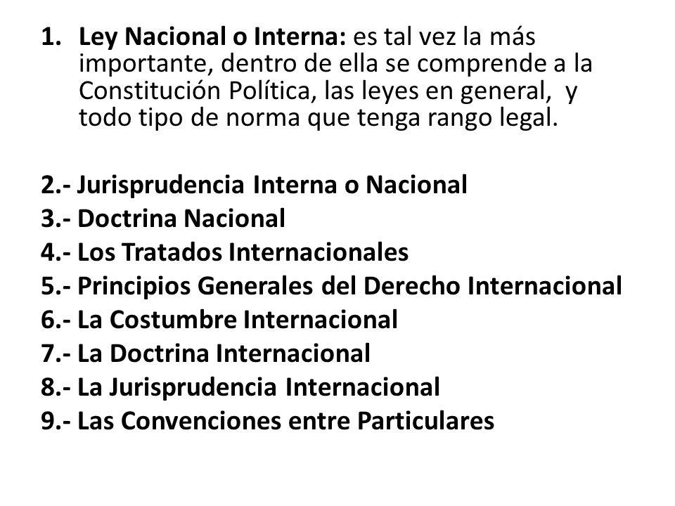 1.Ley Nacional o Interna: es tal vez la más importante, dentro de ella se comprende a la Constitución Política, las leyes en general, y todo tipo de n
