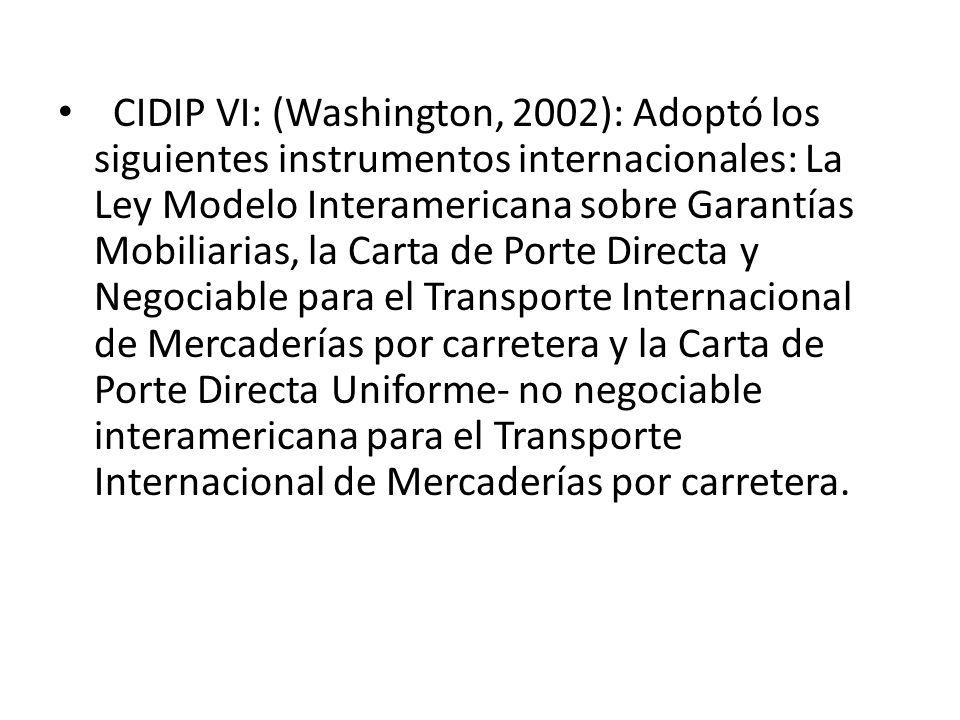 CIDIP VI: (Washington, 2002): Adoptó los siguientes instrumentos internacionales: La Ley Modelo Interamericana sobre Garantías Mobiliarias, la Carta d