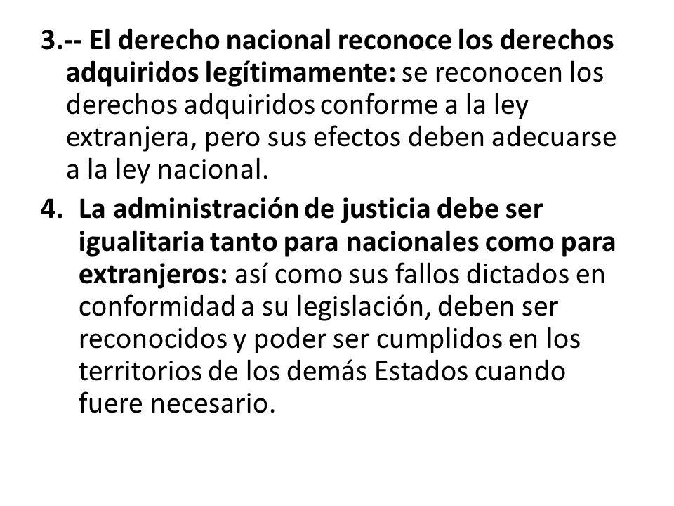3.-- El derecho nacional reconoce los derechos adquiridos legítimamente: se reconocen los derechos adquiridos conforme a la ley extranjera, pero sus e