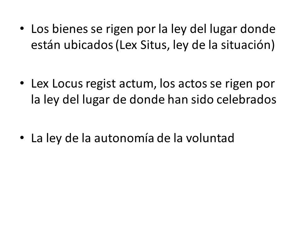 Los bienes se rigen por la ley del lugar donde están ubicados (Lex Situs, ley de la situación) Lex Locus regist actum, los actos se rigen por la ley d