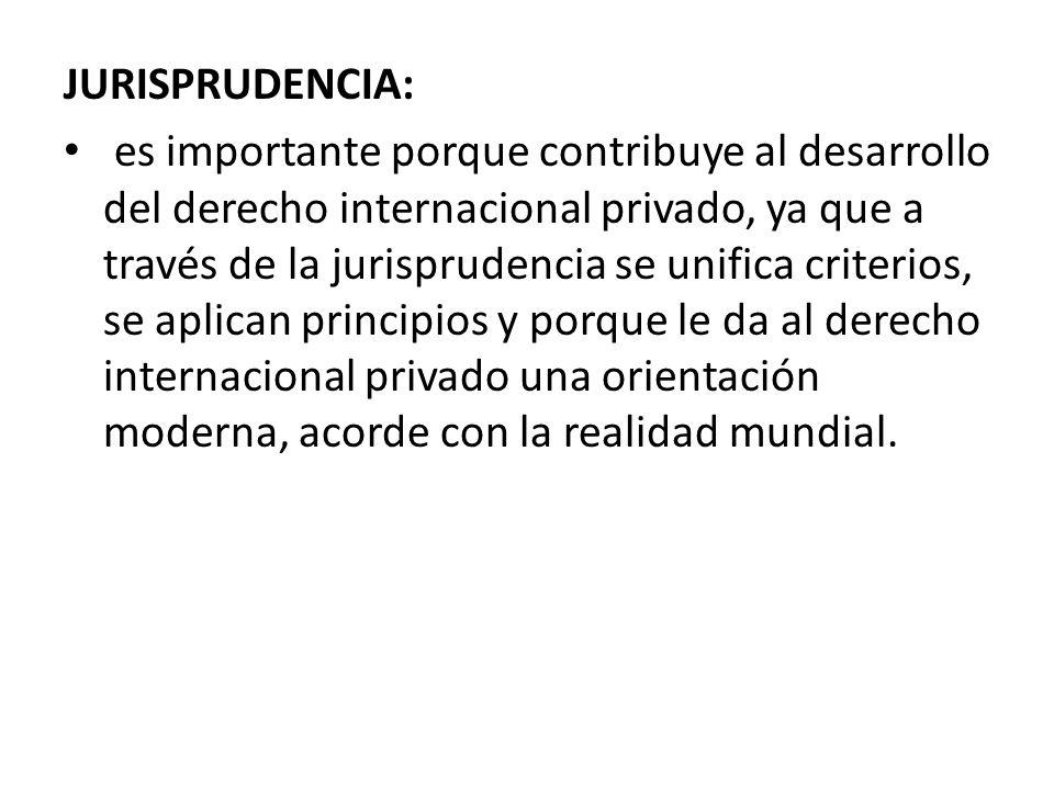 JURISPRUDENCIA: es importante porque contribuye al desarrollo del derecho internacional privado, ya que a través de la jurisprudencia se unifica crite