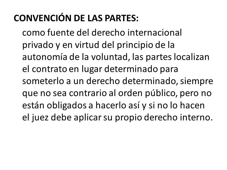 CONVENCIÓN DE LAS PARTES: como fuente del derecho internacional privado y en virtud del principio de la autonomía de la voluntad, las partes localizan