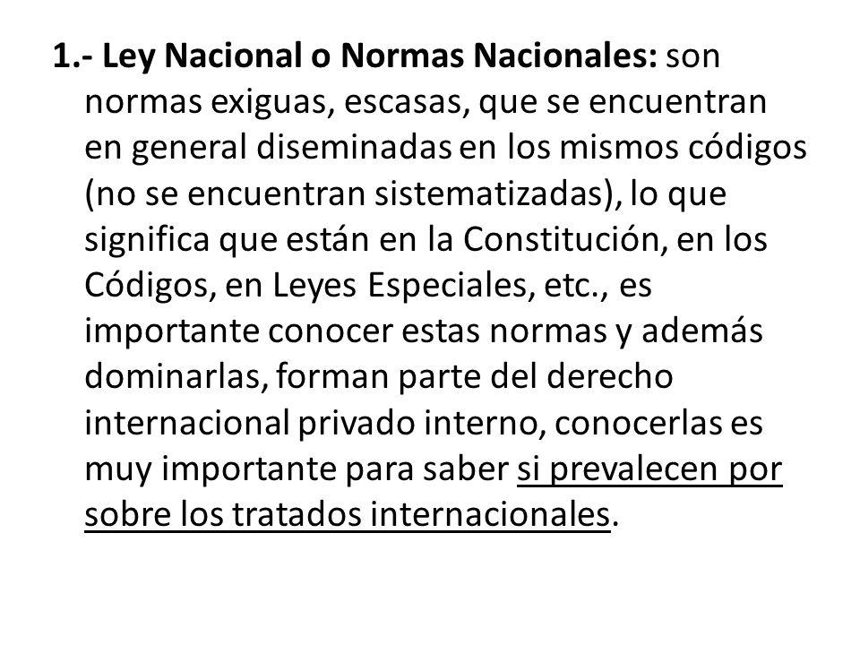 1.- Ley Nacional o Normas Nacionales: son normas exiguas, escasas, que se encuentran en general diseminadas en los mismos códigos (no se encuentran si