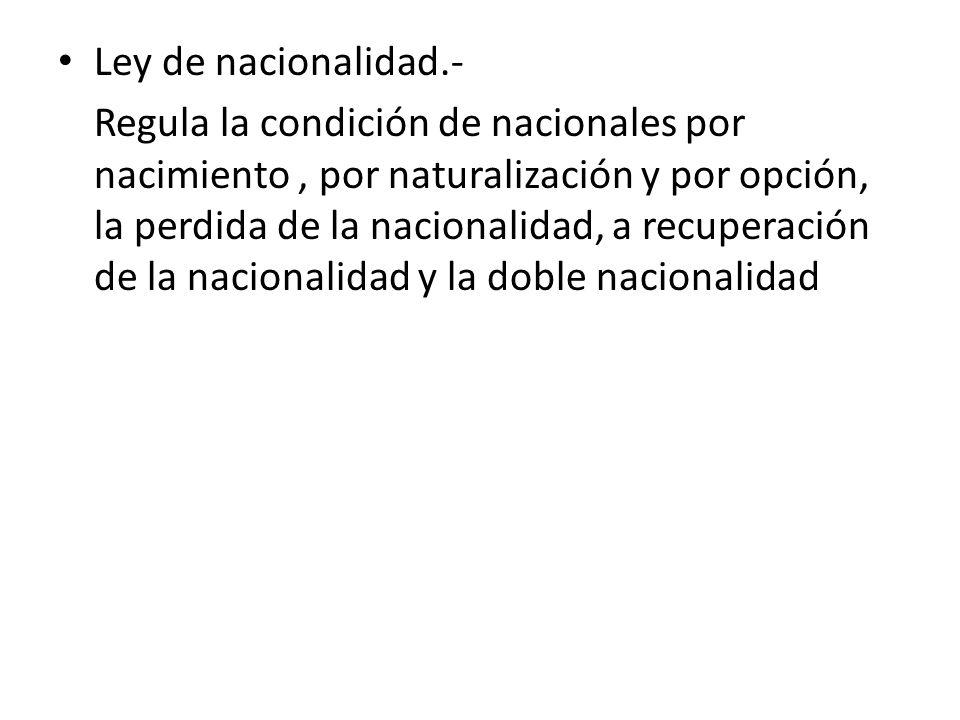 Ley de nacionalidad.- Regula la condición de nacionales por nacimiento, por naturalización y por opción, la perdida de la nacionalidad, a recuperación