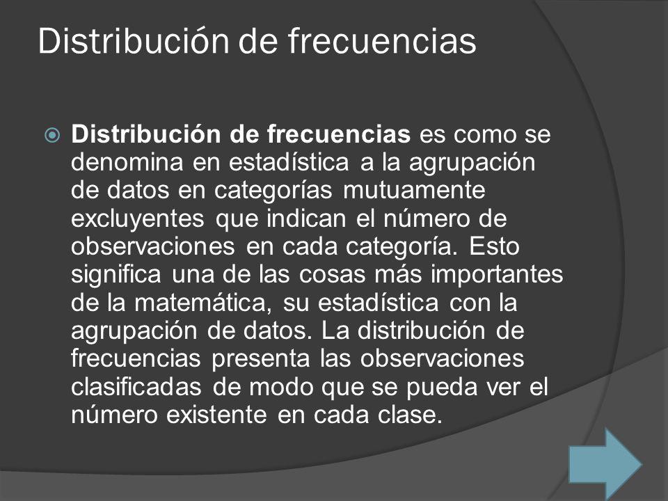 Distribución de frecuencias Distribución de frecuencias es como se denomina en estadística a la agrupación de datos en categorías mutuamente excluyent