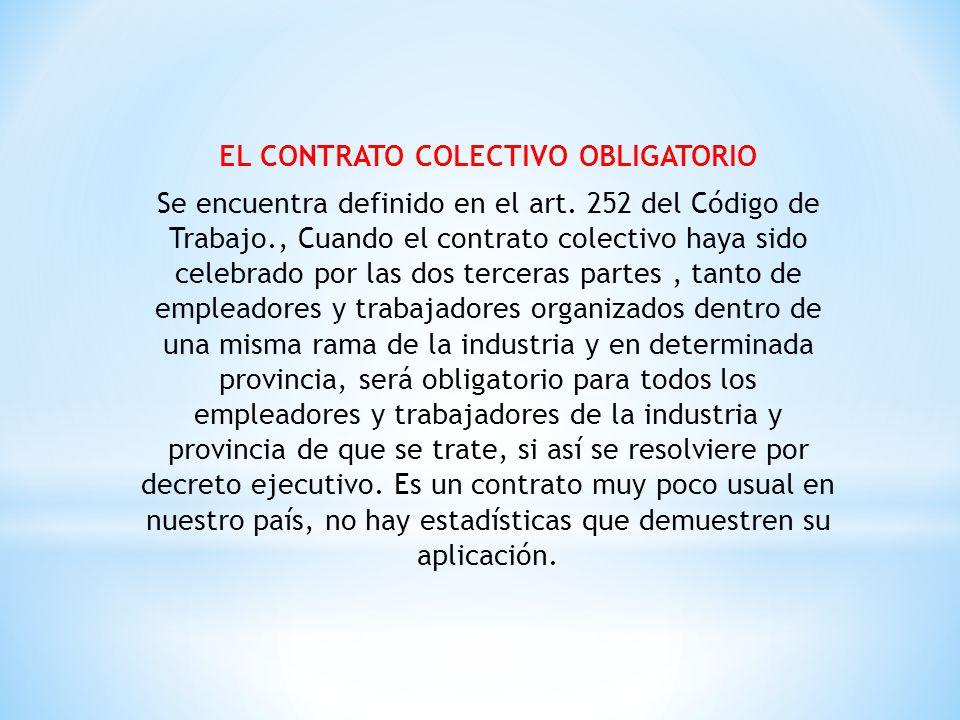 EL CONTRATO COLECTIVO OBLIGATORIO Se encuentra definido en el art. 252 del Código de Trabajo., Cuando el contrato colectivo haya sido celebrado por la