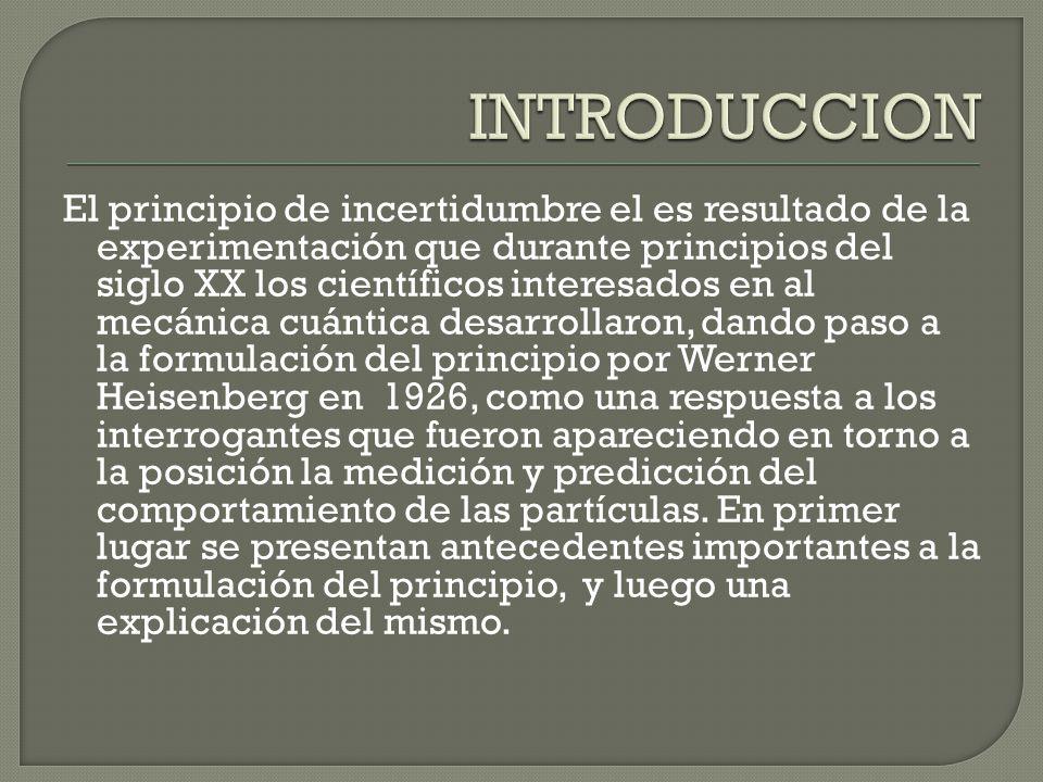 El principio de incertidumbre el es resultado de la experimentación que durante principios del siglo XX los científicos interesados en al mecánica cuántica desarrollaron, dando paso a la formulación del principio por Werner Heisenberg en 1926, como una respuesta a los interrogantes que fueron apareciendo en torno a la posición la medición y predicción del comportamiento de las partículas.