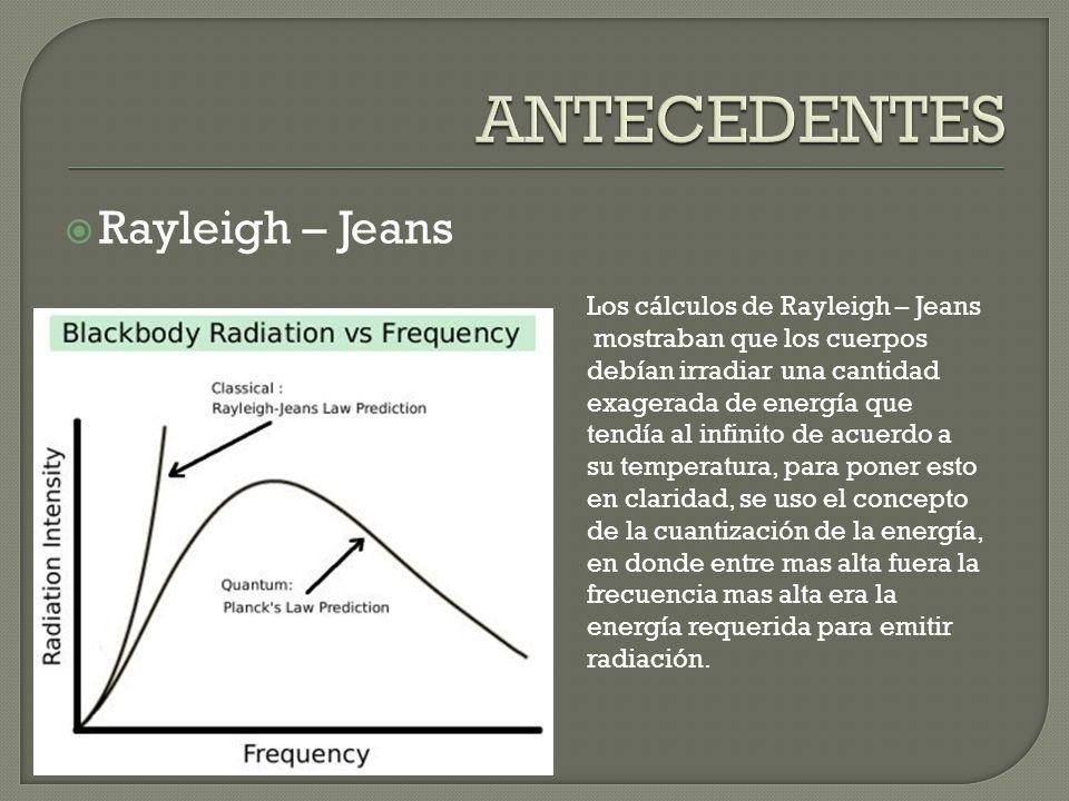 Rayleigh – Jeans Los cálculos de Rayleigh – Jeans mostraban que los cuerpos debían irradiar una cantidad exagerada de energía que tendía al infinito de acuerdo a su temperatura, para poner esto en claridad, se uso el concepto de la cuantización de la energía, en donde entre mas alta fuera la frecuencia mas alta era la energía requerida para emitir radiación.
