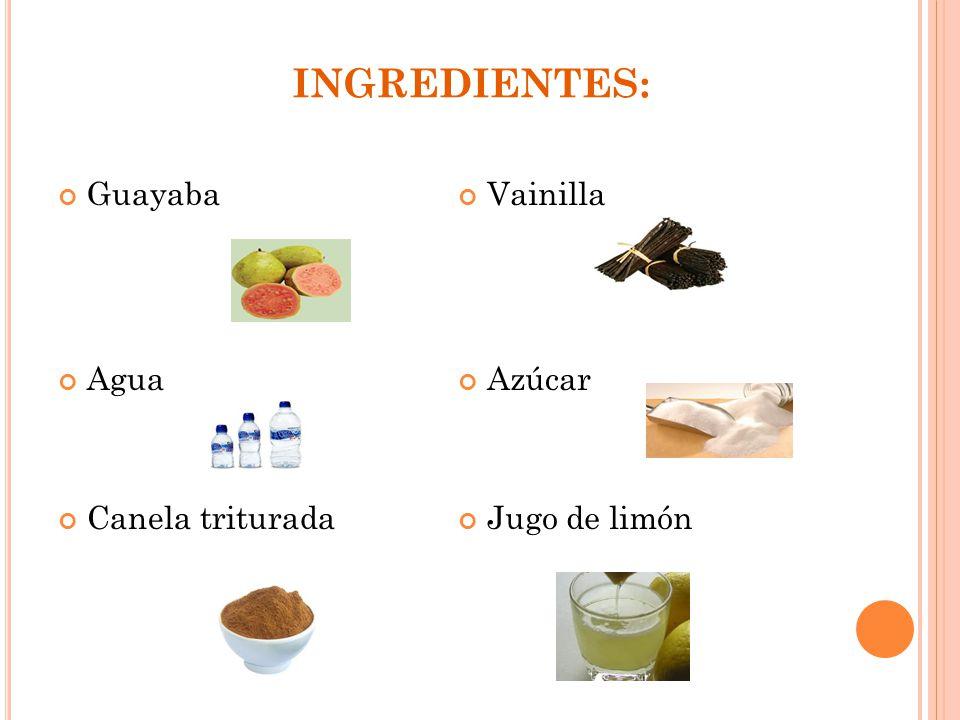 INGREDIENTES: Guayaba Agua Canela triturada Vainilla Azúcar Jugo de limón