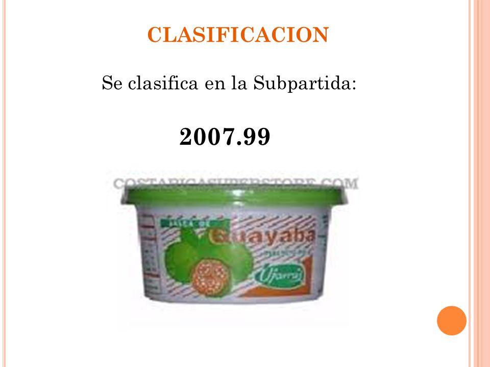 CLASIFICACION Se clasifica en la Subpartida: 2007.99