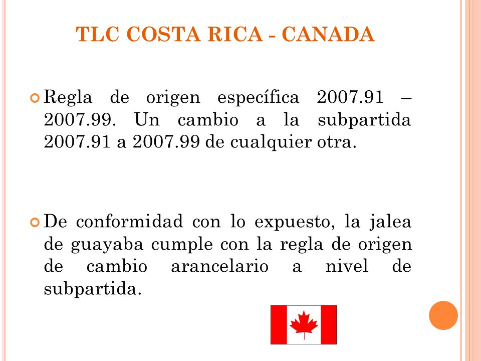 TLC COSTA RICA - CANADA Regla de origen específica 2007.91 – 2007.99. Un cambio a la subpartida 2007.91 a 2007.99 de cualquier otra. De conformidad co