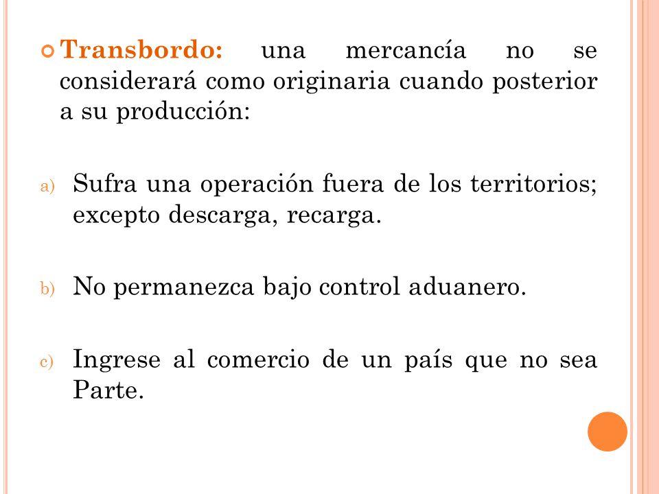Transbordo: una mercancía no se considerará como originaria cuando posterior a su producción: a) Sufra una operación fuera de los territorios; excepto