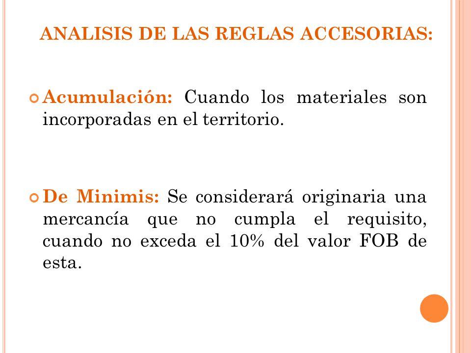 ANALISIS DE LAS REGLAS ACCESORIAS: Acumulación: Cuando los materiales son incorporadas en el territorio. De Minimis: Se considerará originaria una mer