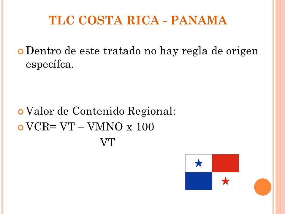 TLC COSTA RICA - PANAMA Dentro de este tratado no hay regla de origen específca. Valor de Contenido Regional: VCR= VT – VMNO x 100 VT