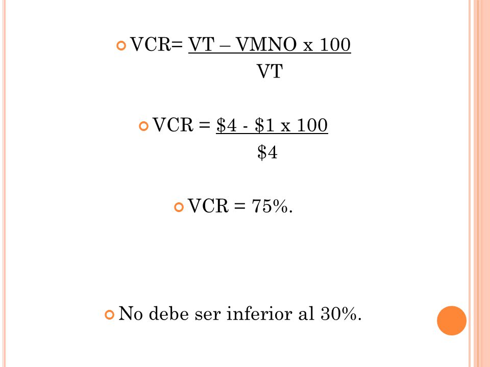 VCR= VT – VMNO x 100 VT VCR = $4 - $1 x 100 $4 VCR = 75%. No debe ser inferior al 30%.