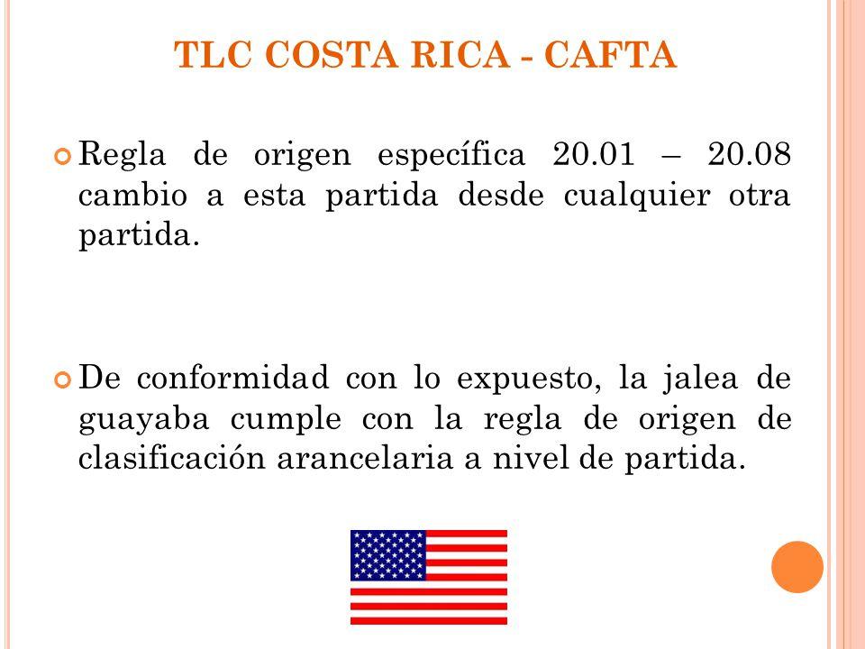 TLC COSTA RICA - CAFTA Regla de origen específica 20.01 – 20.08 cambio a esta partida desde cualquier otra partida. De conformidad con lo expuesto, la