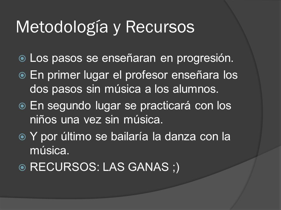 Metodología y Recursos Los pasos se enseñaran en progresión. En primer lugar el profesor enseñara los dos pasos sin música a los alumnos. En segundo l