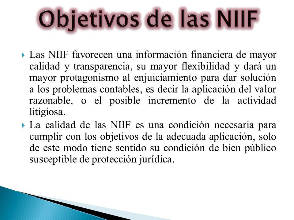 Las NIIF favorecen una información financiera de mayor calidad y transparencia, su mayor flexibilidad y dará un mayor protagonismo al enjuiciamiento para dar solución a los problemas contables, es decir la aplicación del valor razonable, o el posible incremento de la actividad litigiosa.