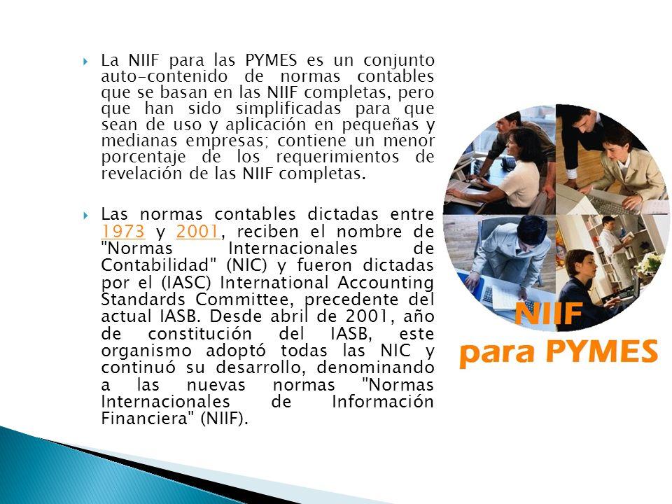 La NIIF para las PYMES es un conjunto auto-contenido de normas contables que se basan en las NIIF completas, pero que han sido simplificadas para que sean de uso y aplicación en pequeñas y medianas empresas; contiene un menor porcentaje de los requerimientos de revelación de las NIIF completas.