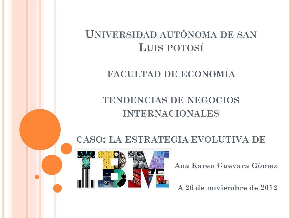 U NIVERSIDAD AUTÓNOMA DE SAN L UIS POTOSÍ FACULTAD DE ECONOMÍA TENDENCIAS DE NEGOCIOS INTERNACIONALES CASO : LA ESTRATEGIA EVOLUTIVA DE Ana Karen Guev