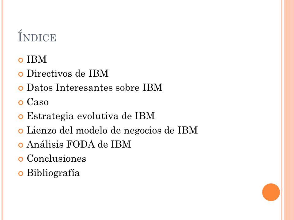 Í NDICE IBM Directivos de IBM Datos Interesantes sobre IBM Caso Estrategia evolutiva de IBM Lienzo del modelo de negocios de IBM Análisis FODA de IBM