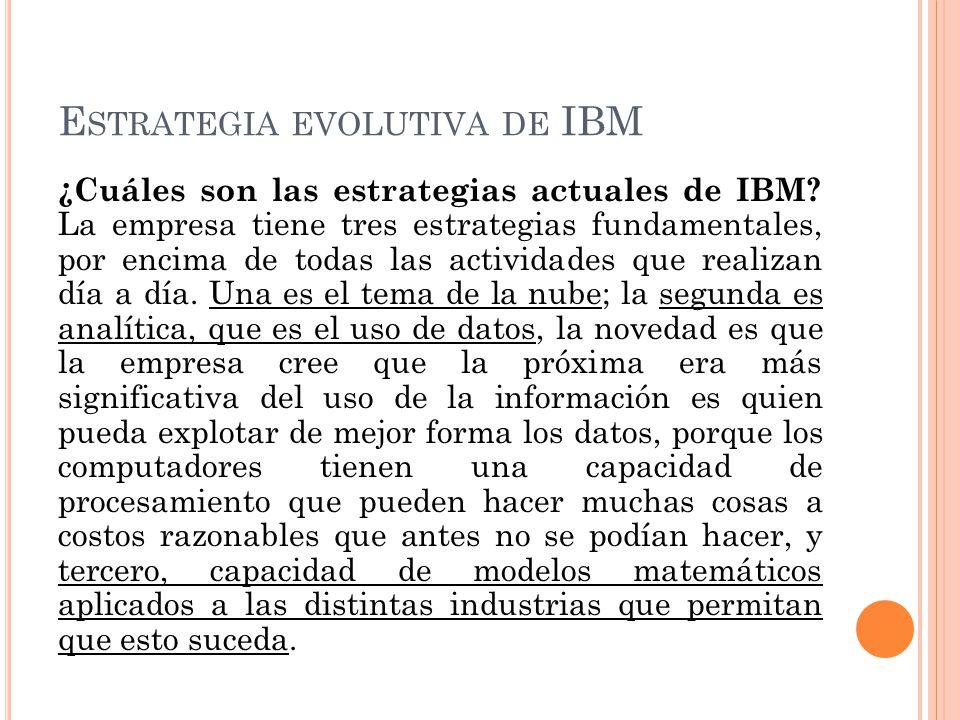 E STRATEGIA EVOLUTIVA DE IBM ¿Cuáles son las estrategias actuales de IBM? La empresa tiene tres estrategias fundamentales, por encima de todas las act