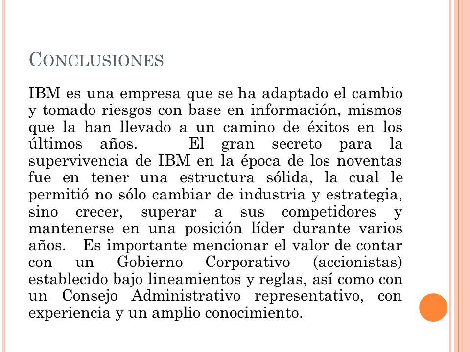 C ONCLUSIONES IBM es una empresa que se ha adaptado el cambio y tomado riesgos con base en información, mismos que la han llevado a un camino de éxito