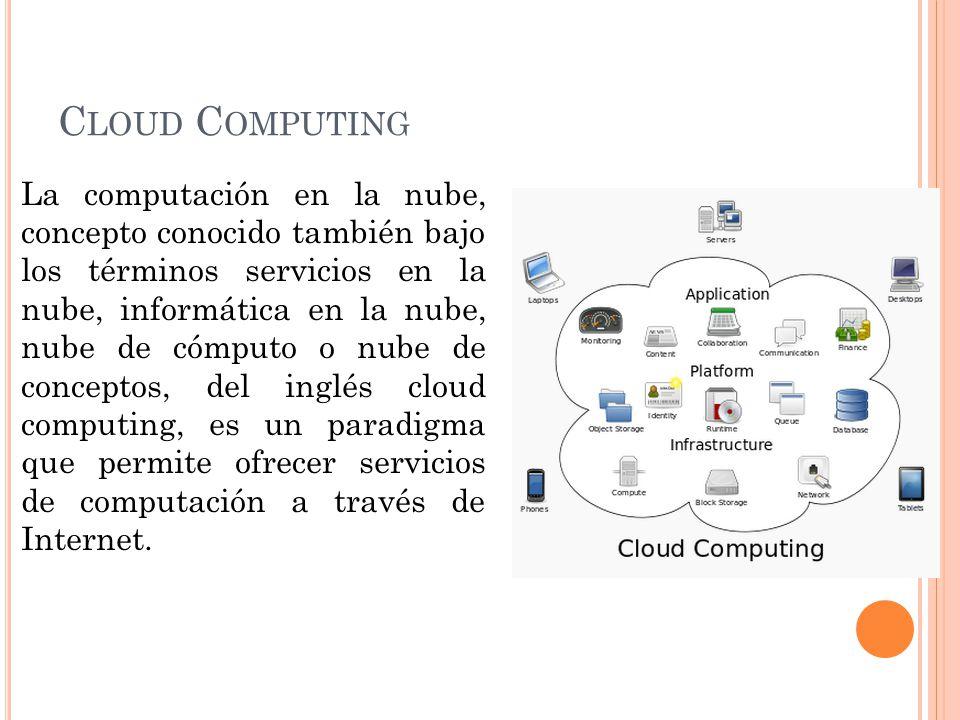 C LOUD C OMPUTING La computación en la nube, concepto conocido también bajo los términos servicios en la nube, informática en la nube, nube de cómputo