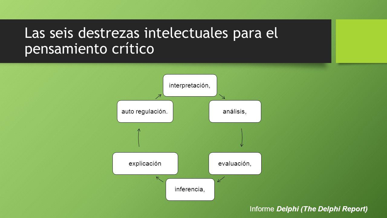 Las seis destrezas intelectuales para el pensamiento crítico interpretación,análisis,evaluación,inferencia,explicaciónauto regulación.