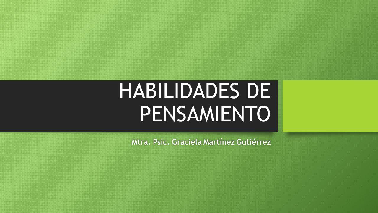 HABILIDADES DE PENSAMIENTO Mtra.Psic. Graciela Martínez GutiérrezMtra.