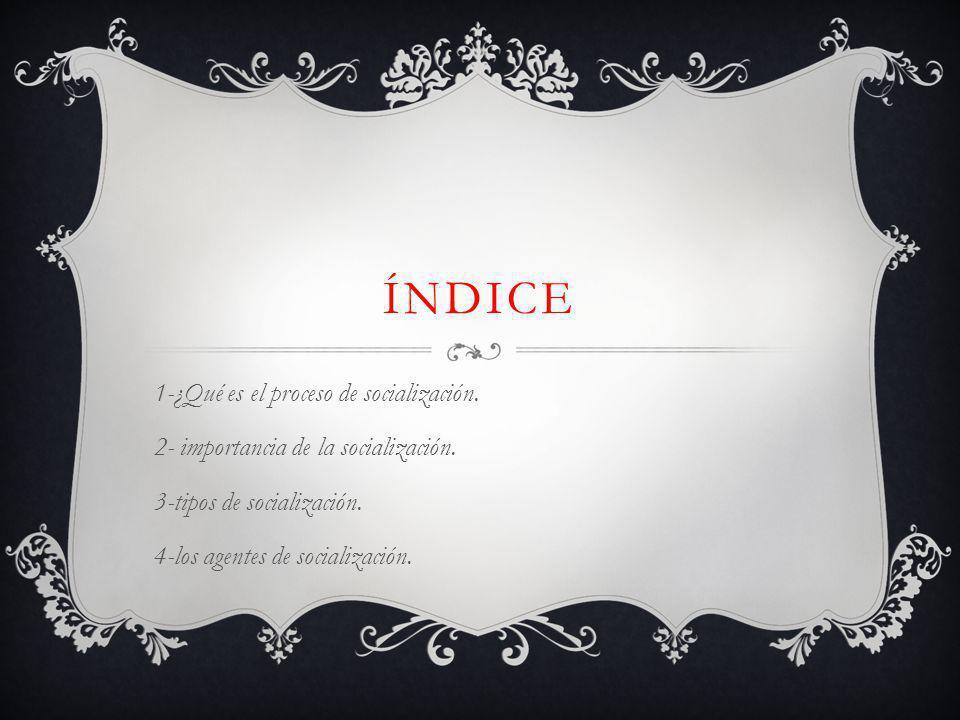 ÍNDICE 1-¿Qué es el proceso de socialización.2- importancia de la socialización.