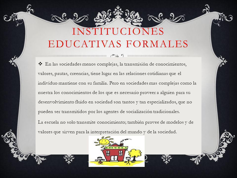 INSTITUCIONES EDUCATIVAS FORMALES En las sociedades menos complejas, la transmisión de conocimientos, valores, pautas, creencias, tiene lugar en las relaciones cotidianas que el individuo mantiene con su familia.