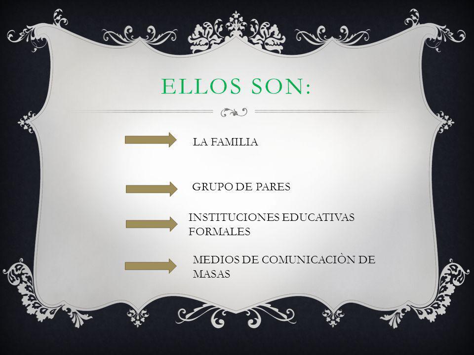 ELLOS SON: LA FAMILIA GRUPO DE PARES INSTITUCIONES EDUCATIVAS FORMALES MEDIOS DE COMUNICACIÒN DE MASAS