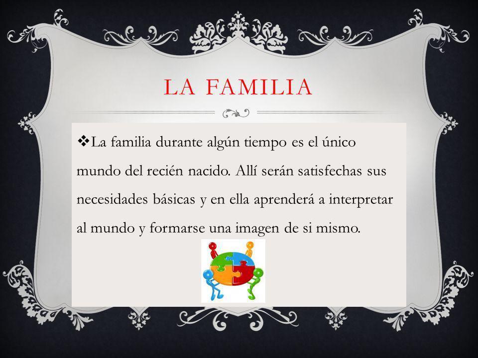 LA FAMILIA La familia durante algún tiempo es el único mundo del recién nacido.