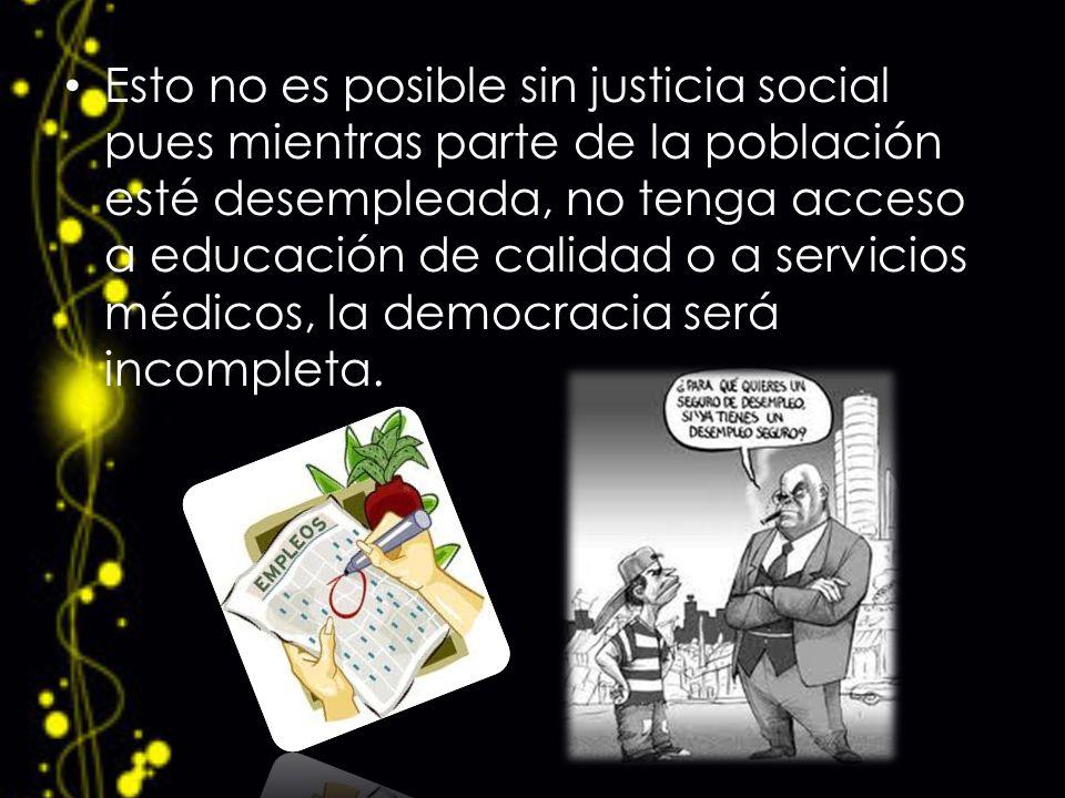 Esto no es posible sin justicia social pues mientras parte de la población esté desempleada, no tenga acceso a educación de calidad o a servicios médi