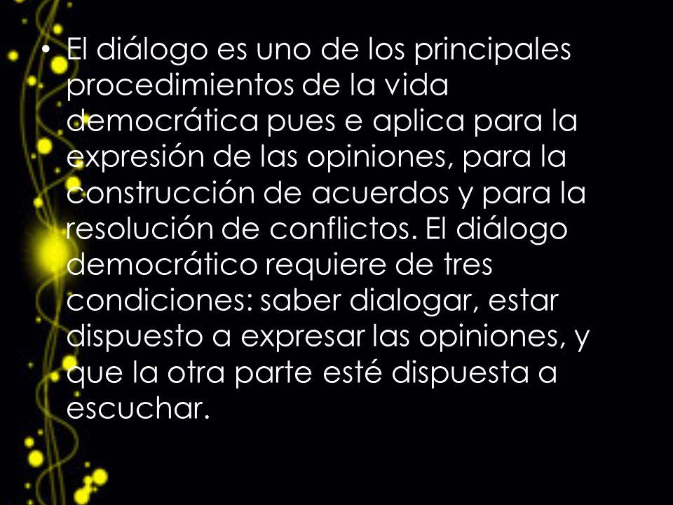 El diálogo es uno de los principales procedimientos de la vida democrática pues e aplica para la expresión de las opiniones, para la construcción de a