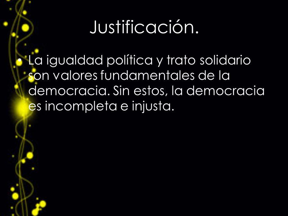 Justificación. La igualdad política y trato solidario son valores fundamentales de la democracia. Sin estos, la democracia es incompleta e injusta.