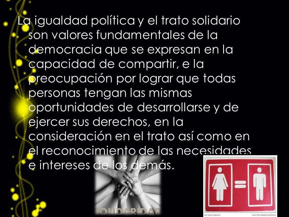 La igualdad política y el trato solidario son valores fundamentales de la democracia que se expresan en la capacidad de compartir, e la preocupación p