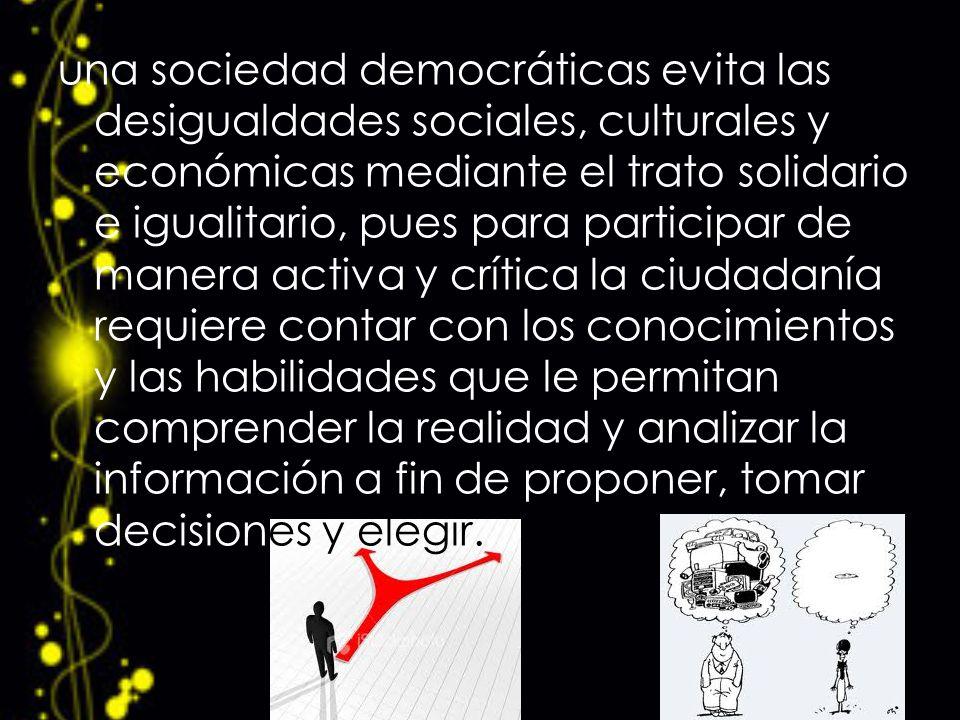 una sociedad democráticas evita las desigualdades sociales, culturales y económicas mediante el trato solidario e igualitario, pues para participar de