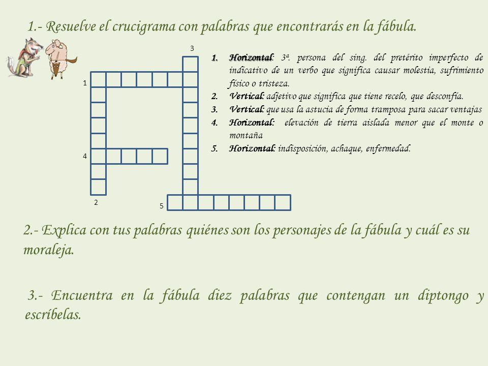 1 2 3 4 5 1.- Resuelve el crucigrama con palabras que encontrarás en la fábula. 1.Horizontal 1.Horizontal: 3ª. persona del sing. del pretérito imperfe
