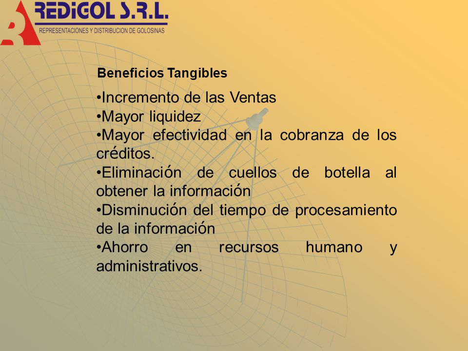 Beneficios Tangibles Incremento de las Ventas Mayor liquidez Mayor efectividad en la cobranza de los cr é ditos.