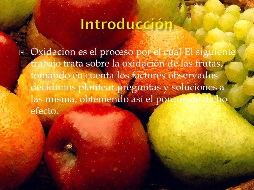 Oxidacion es el proceso por el cual El siguiente trabajo trata sobre la oxidación de las frutas, tomando en cuenta los factores observados decidimos plantear preguntas y soluciones a las misma, obteniendo así el porque de dicho efecto.