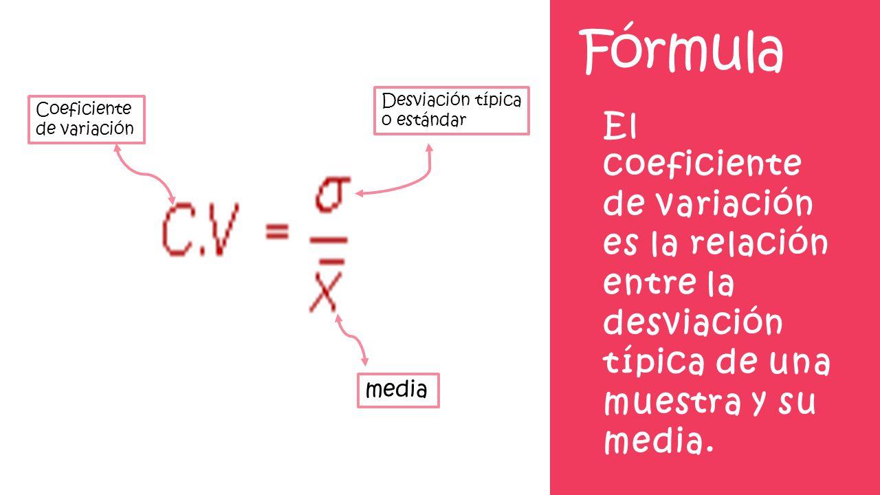 Fórmula El coeficiente de variación es la relación entre la desviación típica de una muestra y su media. Coeficiente de variación Desviación típica o